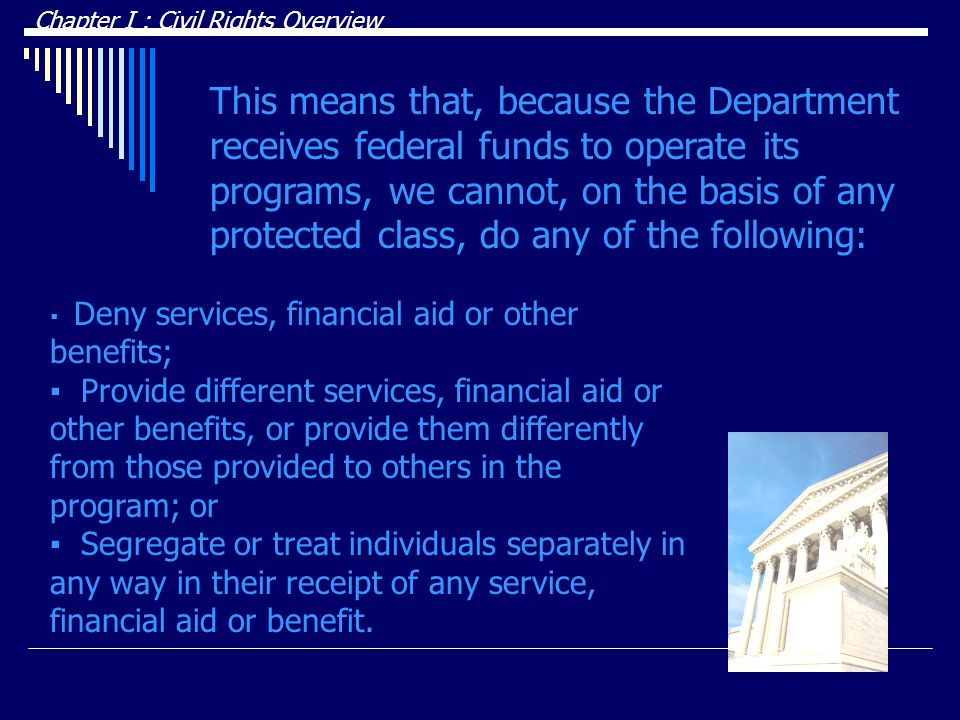 This means that, because the Department receives federal funds to operate its programs, we cannot, on the basis of any protected class, do any of the following: Chapter I : Civil Rights Overview Deny services, financial aid or other benefits; Provide different services, financial aid or other benefits, or provide them differently from those provided to others in the program; or Segregate or treat individuals separately in any way in their receipt of any service, financial aid or benefit.