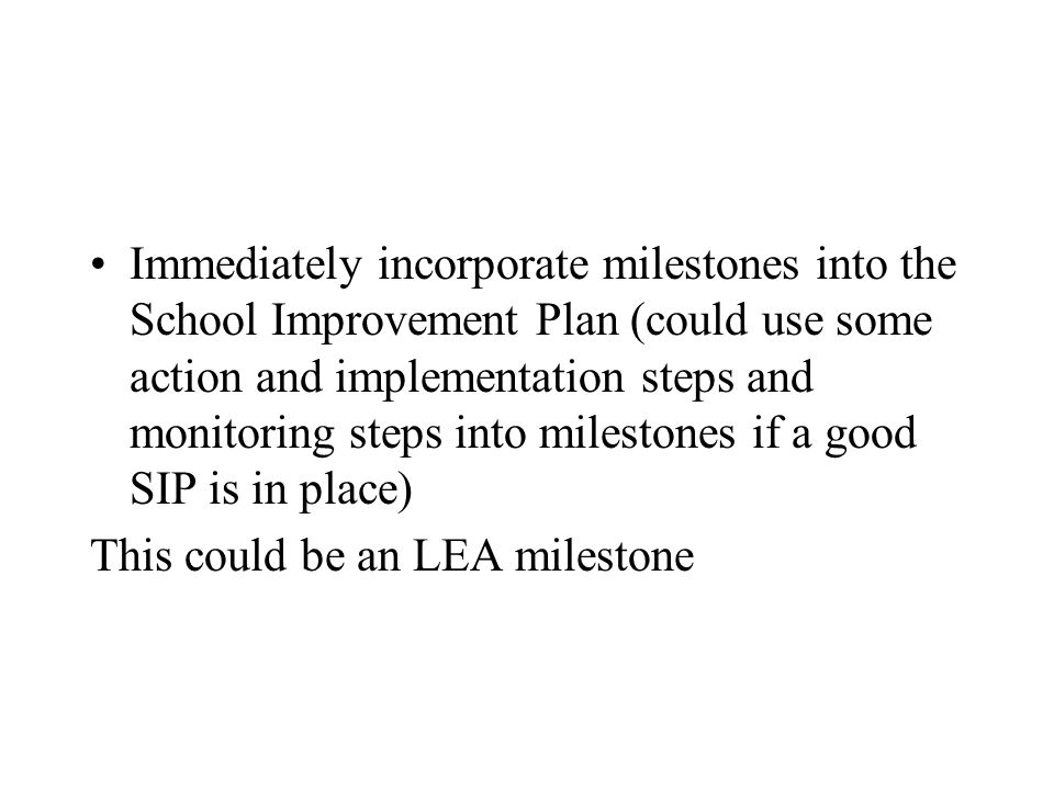 Immediately incorporate milestones into the School Improvement Plan (could use some action and implementation steps and monitoring steps into milestones if a good SIP is in place) This could be an LEA milestone