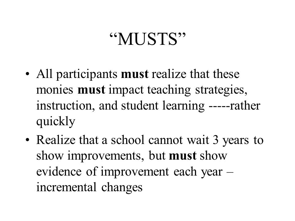 MUSTS All participants must realize that these monies must impact teaching strategies, instruction, and student learning -----rather quickly Realize that a school cannot wait 3 years to show improvements, but must show evidence of improvement each year – incremental changes