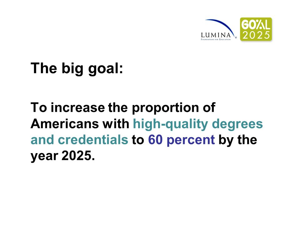The big goal: To increase the proportion of Americans with high-quality degrees and credentials to 60 percent by the year 2025.