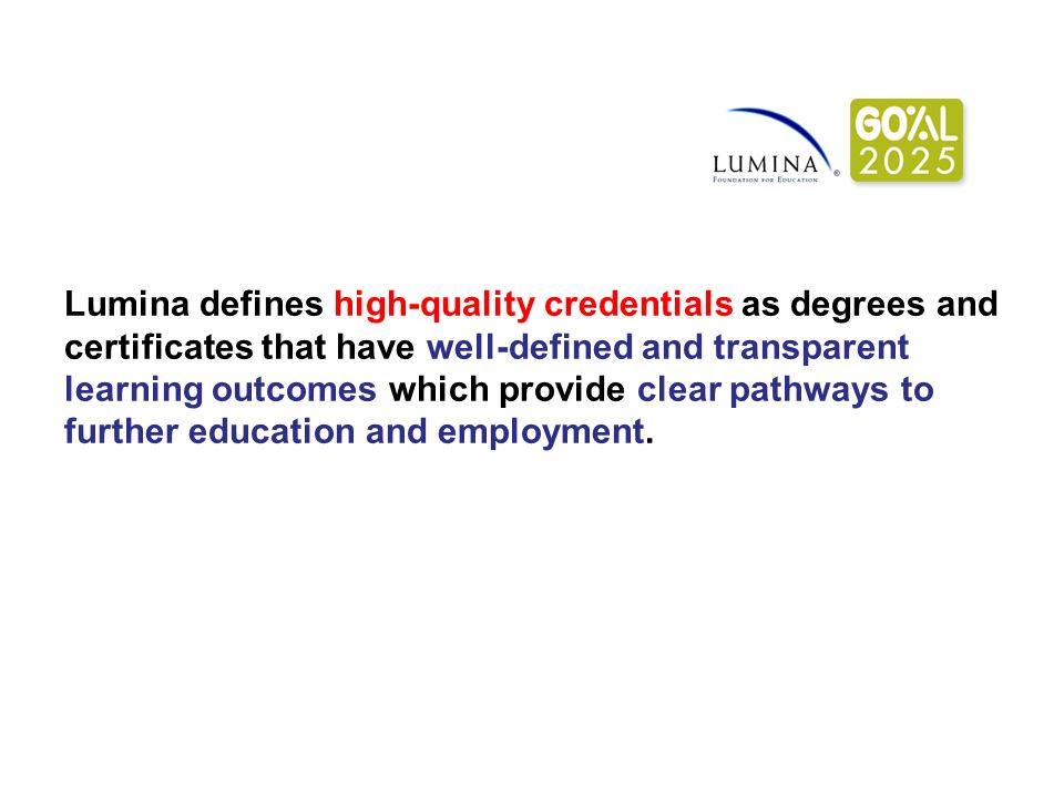 Lumina defines high-quality credentials as degrees and certificates that have well-defined and transparent learning outcomes which provide clear pathways to further education and employment.