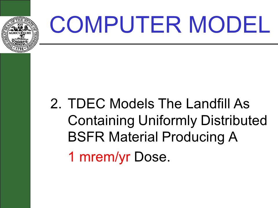 COMPUTER MODEL 2.TDEC Models The Landfill As Containing Uniformly Distributed BSFR Material Producing A 1 mrem/yr Dose.