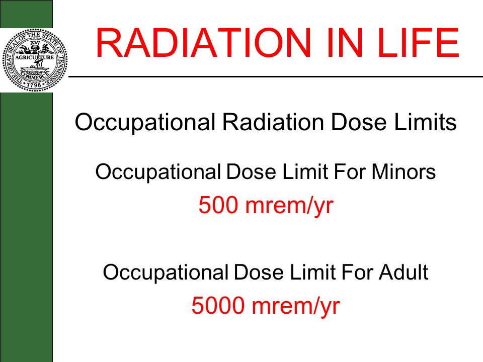 RADIATION IN LIFE Occupational Radiation Dose Limits Occupational Dose Limit For Minors 500 mrem/yr Occupational Dose Limit For Adult 5000 mrem/yr