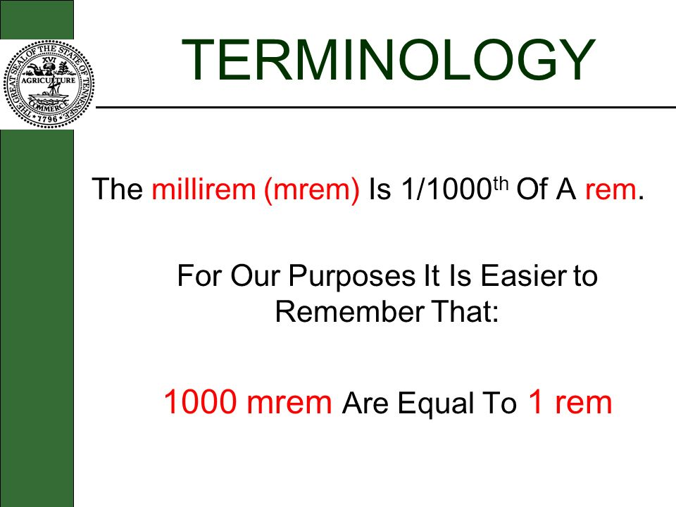 TERMINOLOGY The millirem (mrem) Is 1/1000 th Of A rem. For Our Purposes It Is Easier to Remember That: 1000 mrem Are Equal To 1 rem