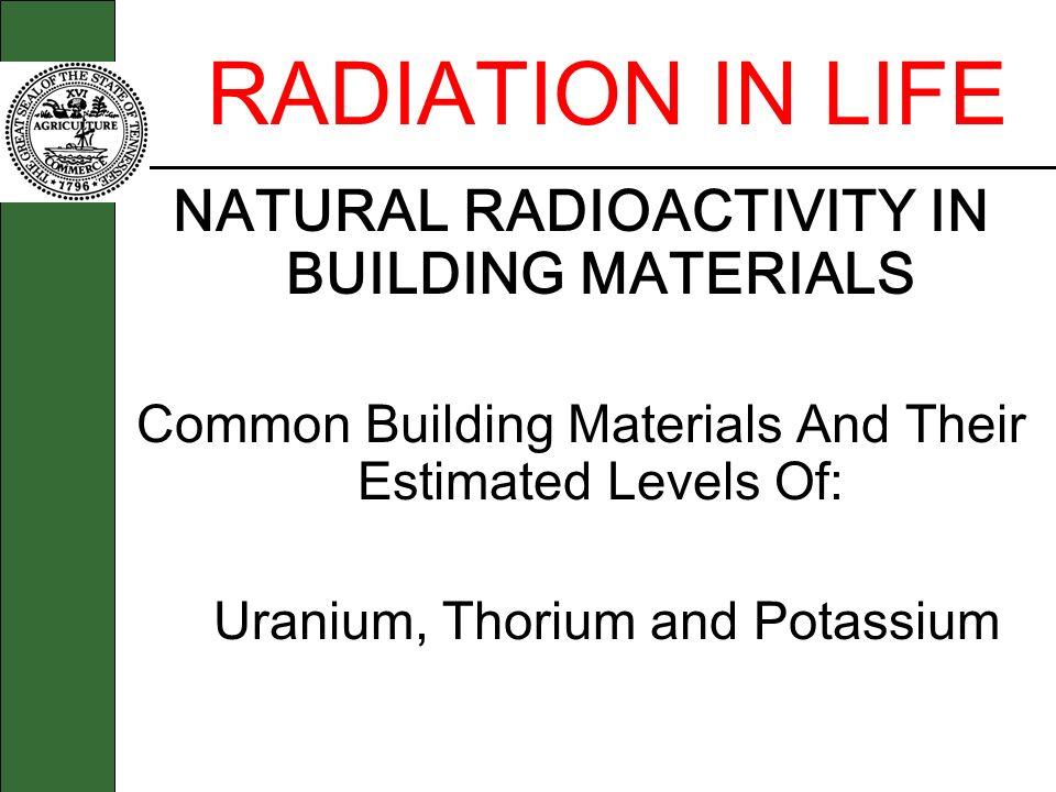 RADIATION IN LIFE NATURAL RADIOACTIVITY IN BUILDING MATERIALS Common Building Materials And Their Estimated Levels Of: Uranium, Thorium and Potassium