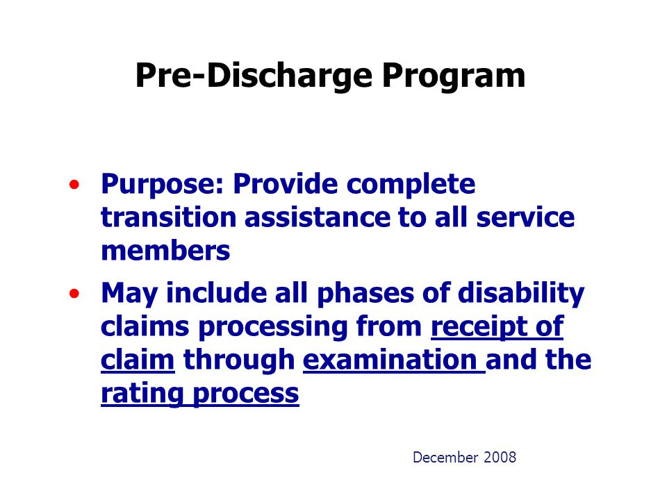 December 2008 Pre-Discharge Program Purpose: Provide complete transition assistance to all service members May include all phases of disability claims processing from receipt of claim through examination and the rating process