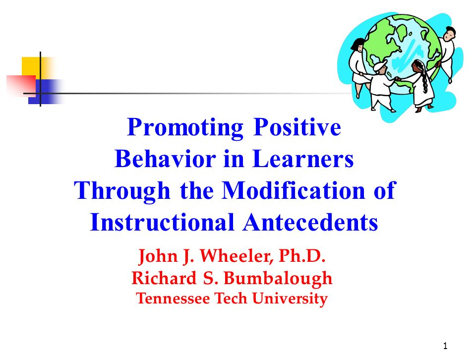 1 Promoting Positive Behavior in Learners Through the Modification of Instructional Antecedents John J. Wheeler, Ph.D. Richard S. Bumbalough Tennessee