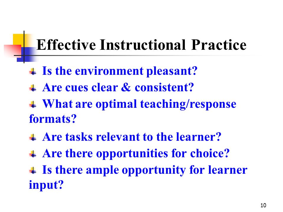 10 Effective Instructional Practice Is the environment pleasant? Are cues clear & consistent? What are optimal teaching/response formats? Are tasks re