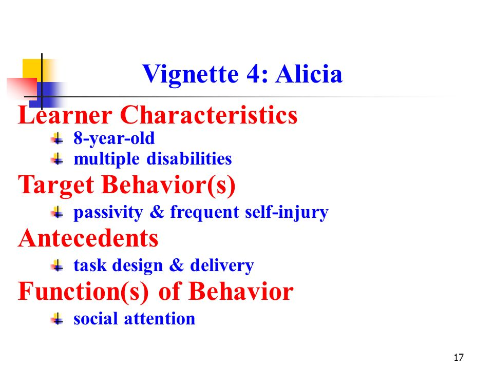 17 Vignette 4: Alicia Learner Characteristics Antecedents Function(s) of Behavior 8-year-old multiple disabilities task design & delivery Target Behav