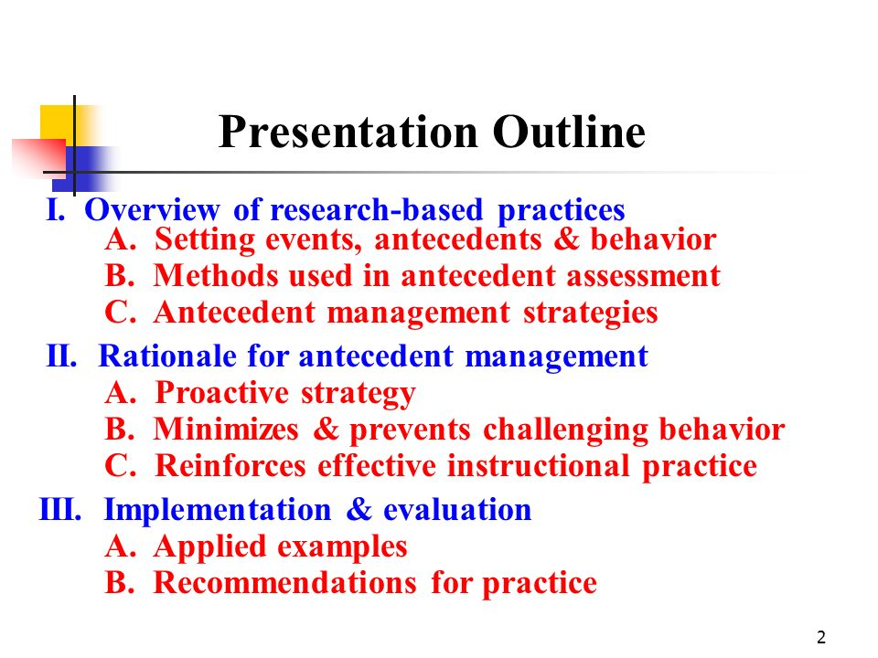 2 Presentation Outline I. Overview of research-based practices A. Setting events, antecedents & behavior B. Methods used in antecedent assessment C. A