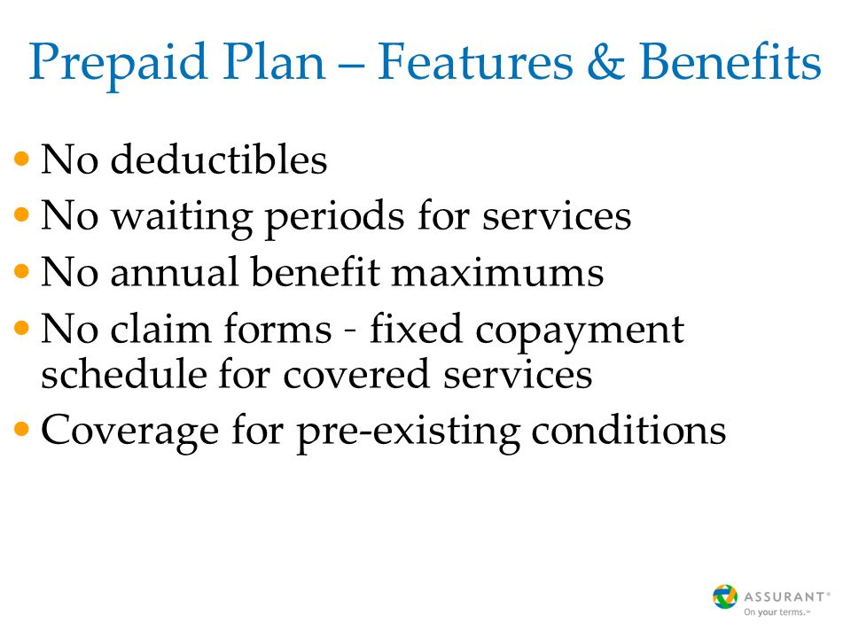 Prepaid Plan – Features & Benefits No deductibles No waiting periods for services No annual benefit maximums No claim forms – fixed copayment schedule for covered services Coverage for pre-existing conditions
