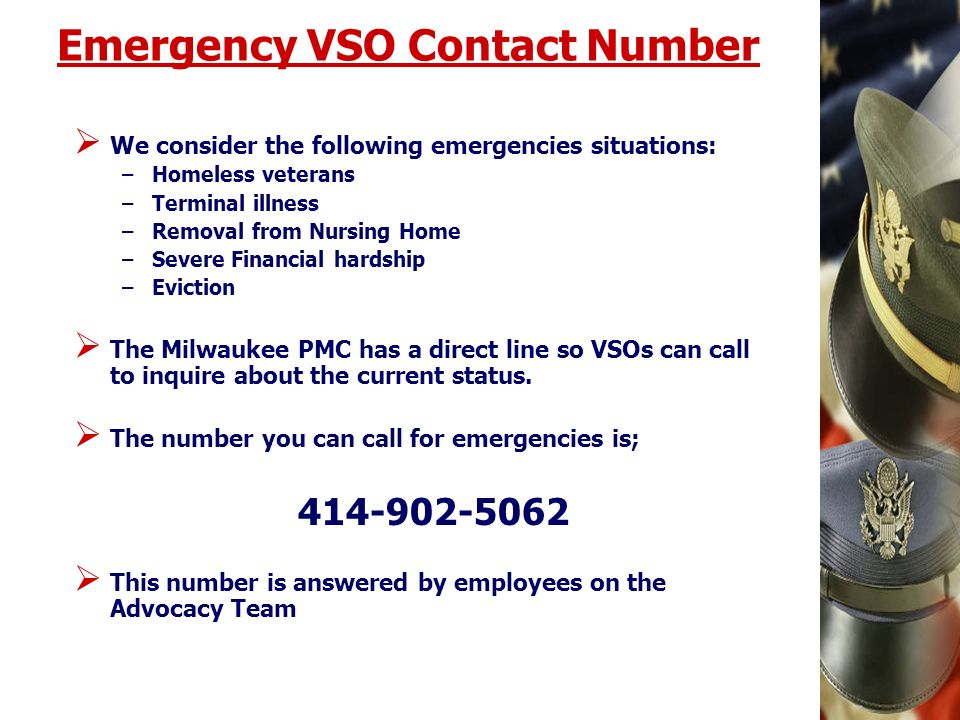 Emergency VSO Contact Number We consider the following emergencies situations: –Homeless veterans –Terminal illness –Removal from Nursing Home –Severe Financial hardship –Eviction The Milwaukee PMC has a direct line so VSOs can call to inquire about the current status.