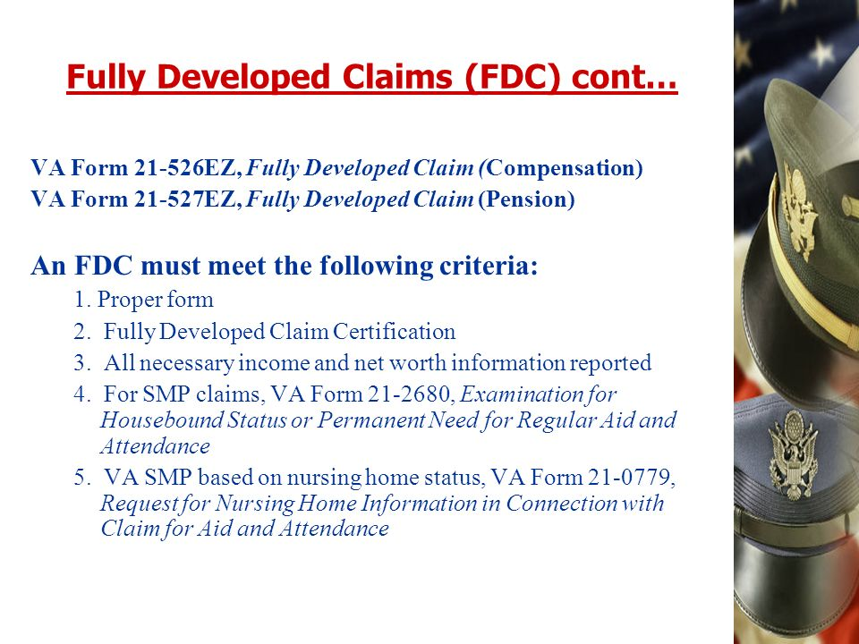 Fully Developed Claims (FDC) cont… VA Form EZ, Fully Developed Claim (Compensation) VA Form EZ, Fully Developed Claim (Pension) An FDC must meet the following criteria: 1.