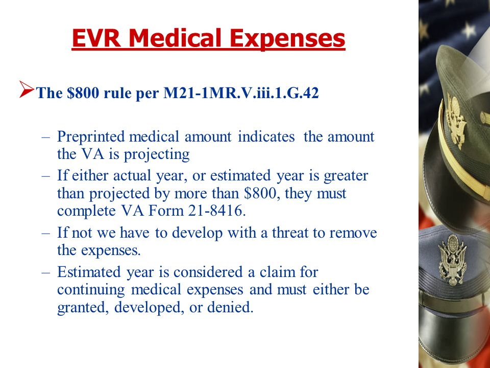 EVR Medical Expenses The $800 rule per M21-1MR.V.iii.1.G.42 –Preprinted medical amount indicates the amount the VA is projecting –If either actual year, or estimated year is greater than projected by more than $800, they must complete VA Form