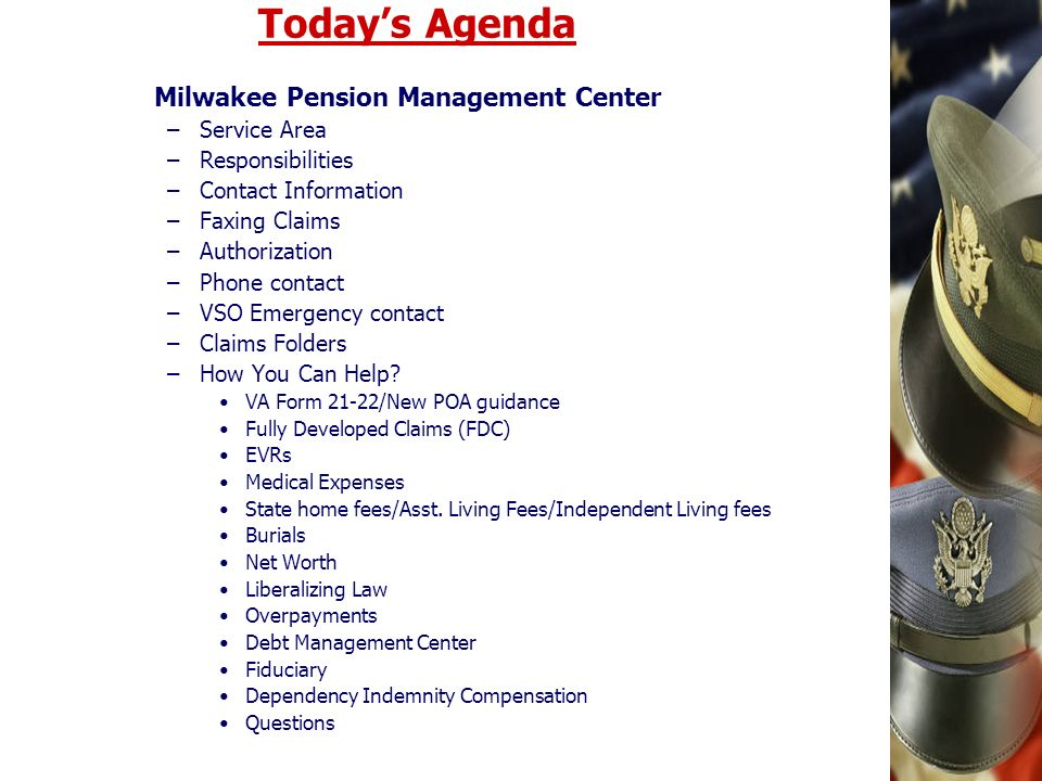 Todays Agenda Milwakee Pension Management Center –Service Area –Responsibilities –Contact Information –Faxing Claims –Authorization –Phone contact –VSO Emergency contact –Claims Folders –How You Can Help.