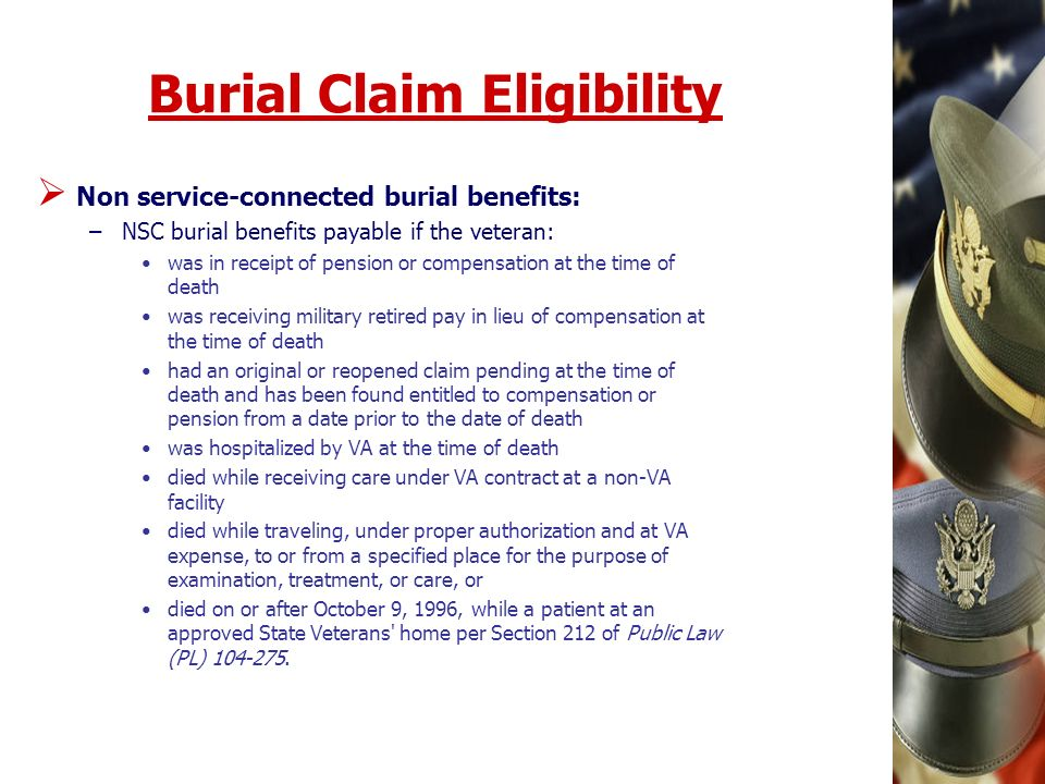 Burial Claim Eligibility Non service-connected burial benefits: –NSC burial benefits payable if the veteran: was in receipt of pension or compensation at the time of death was receiving military retired pay in lieu of compensation at the time of death had an original or reopened claim pending at the time of death and has been found entitled to compensation or pension from a date prior to the date of death was hospitalized by VA at the time of death died while receiving care under VA contract at a non-VA facility died while traveling, under proper authorization and at VA expense, to or from a specified place for the purpose of examination, treatment, or care, or died on or after October 9, 1996, while a patient at an approved State Veterans home per Section 212 of Public Law (PL)