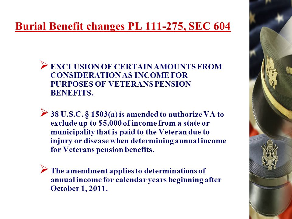 Burial Benefit changes PL , SEC 604 EXCLUSION OF CERTAIN AMOUNTS FROM CONSIDERATION AS INCOME FOR PURPOSES OF VETERANS PENSION BENEFITS.
