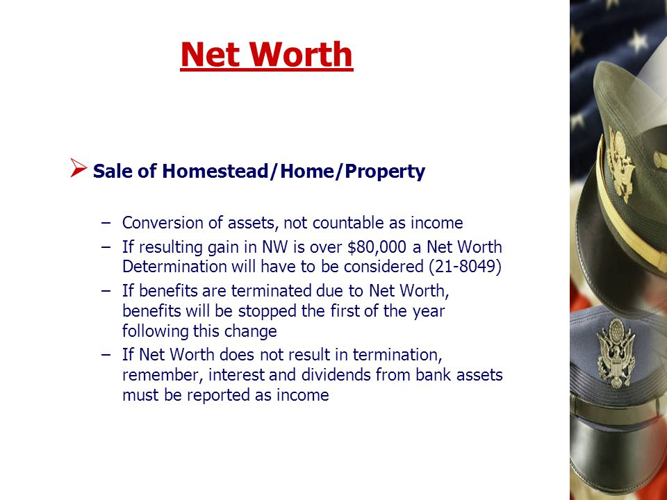 Net Worth Sale of Homestead/Home/Property –Conversion of assets, not countable as income –If resulting gain in NW is over $80,000 a Net Worth Determination will have to be considered ( ) –If benefits are terminated due to Net Worth, benefits will be stopped the first of the year following this change –If Net Worth does not result in termination, remember, interest and dividends from bank assets must be reported as income