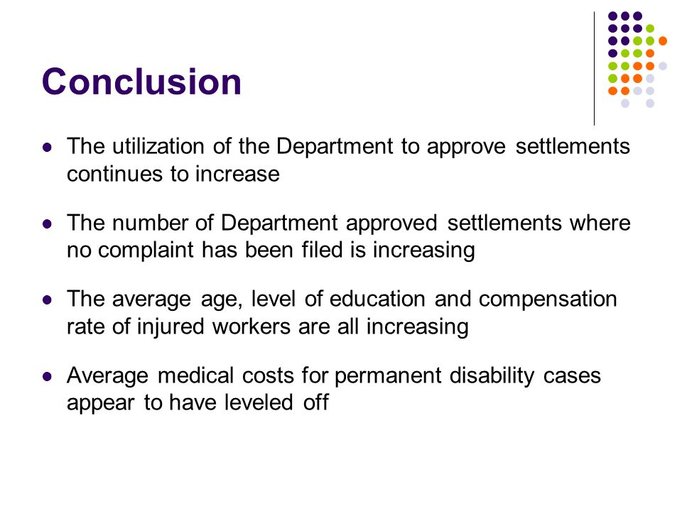 Conclusion The utilization of the Department to approve settlements continues to increase The number of Department approved settlements where no complaint has been filed is increasing The average age, level of education and compensation rate of injured workers are all increasing Average medical costs for permanent disability cases appear to have leveled off