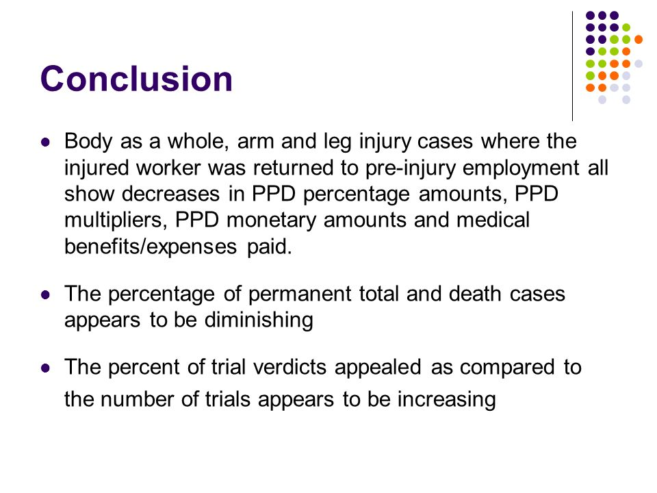 Conclusion Body as a whole, arm and leg injury cases where the injured worker was returned to pre-injury employment all show decreases in PPD percentage amounts, PPD multipliers, PPD monetary amounts and medical benefits/expenses paid.