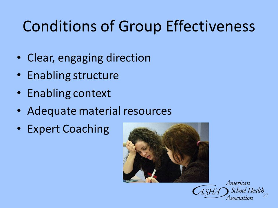 27 Conditions of Group Effectiveness Clear, engaging direction Enabling structure Enabling context Adequate material resources Expert Coaching