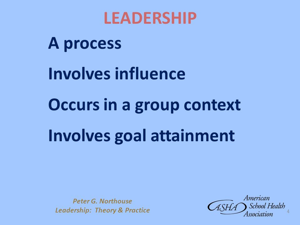 4 LEADERSHIP A process Involves influence Occurs in a group context Involves goal attainment Peter G. Northouse Leadership: Theory & Practice