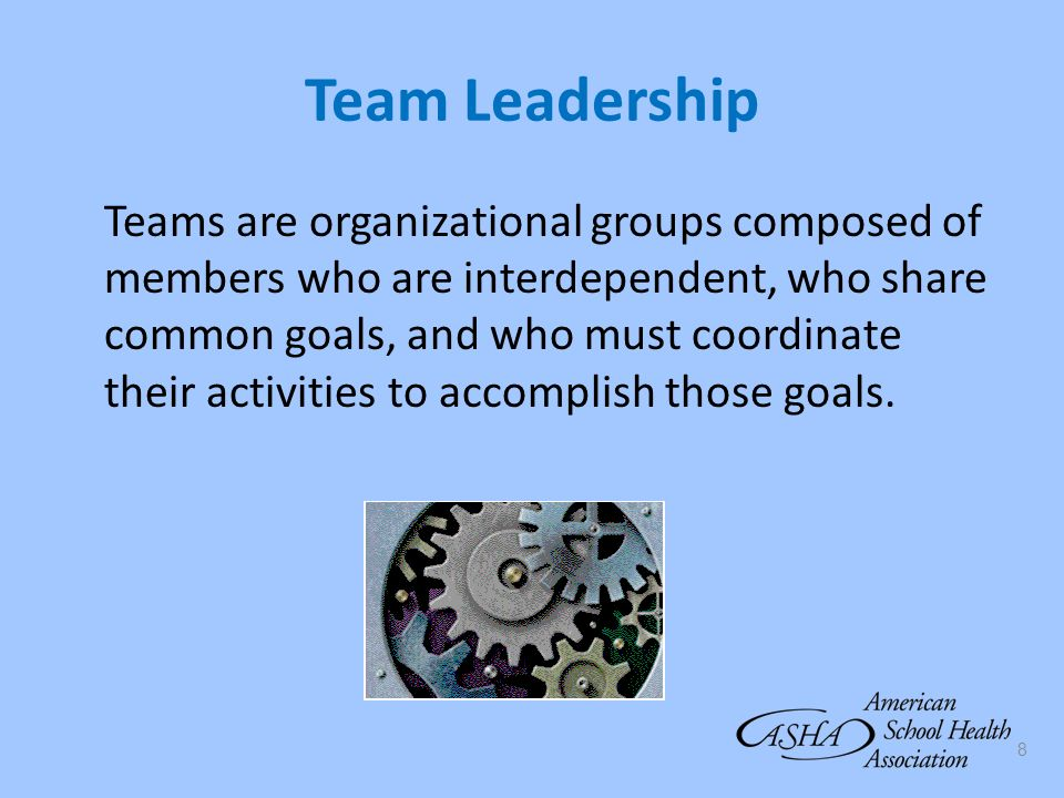 8 Team Leadership Teams are organizational groups composed of members who are interdependent, who share common goals, and who must coordinate their ac