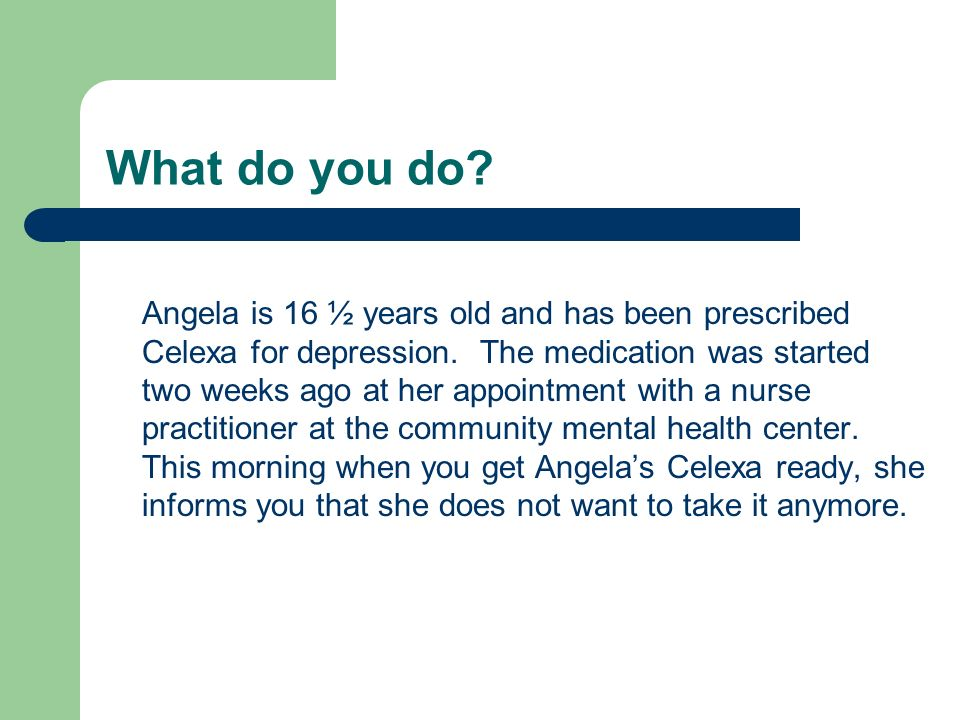 What do you do.Angela is 16 ½ years old and has been prescribed Celexa for depression.