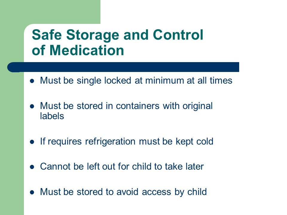 Safe Storage and Control of Medication Must be single locked at minimum at all times Must be stored in containers with original labels If requires refrigeration must be kept cold Cannot be left out for child to take later Must be stored to avoid access by child