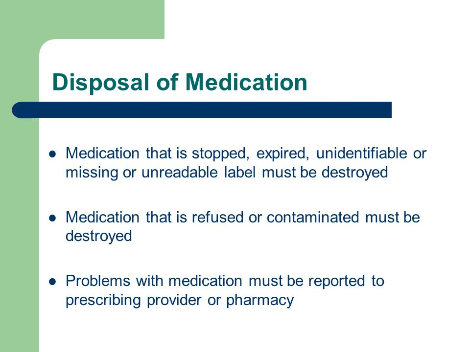 Disposal of Medication Medication that is stopped, expired, unidentifiable or missing or unreadable label must be destroyed Medication that is refused or contaminated must be destroyed Problems with medication must be reported to prescribing provider or pharmacy
