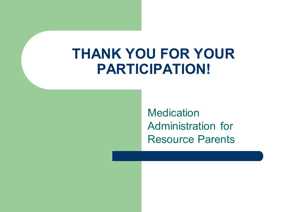 THANK YOU FOR YOUR PARTICIPATION! Medication Administration for Resource Parents