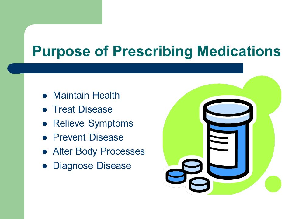 Purpose of Prescribing Medications Maintain Health Treat Disease Relieve Symptoms Prevent Disease Alter Body Processes Diagnose Disease
