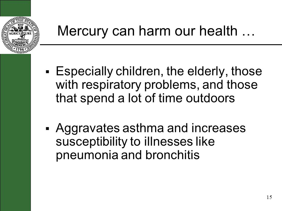 14 Mercury can harm our health … Exposure has been shown to affect women of childbearing age and is especially harmful to pregnant women and unborn children.