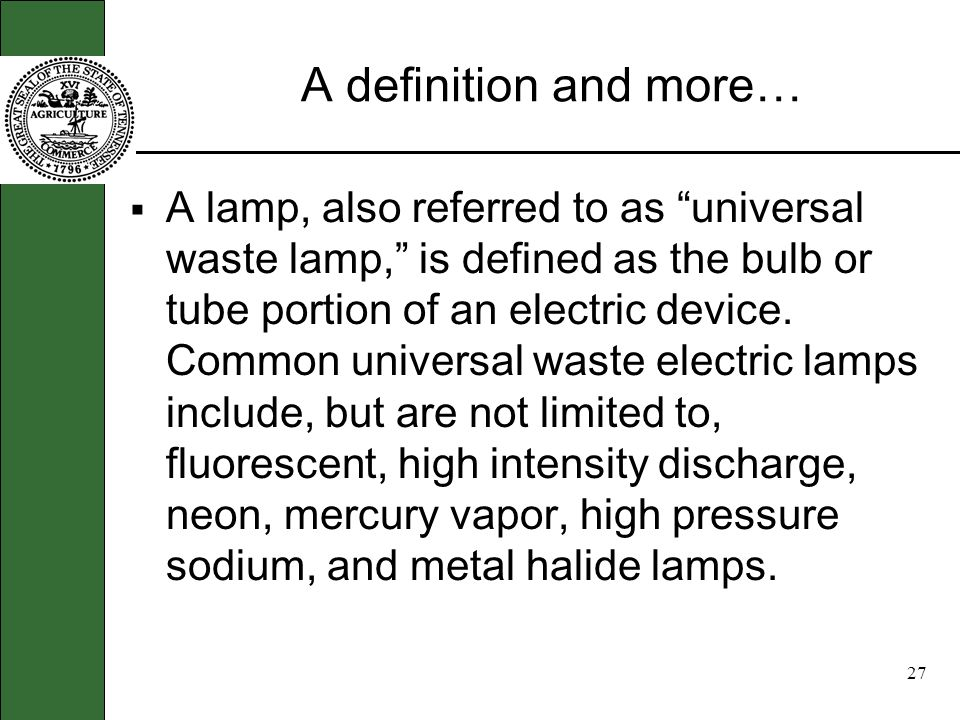 26 Tell me more … Universal wastes are hazardous waste which are regulated under the states Universal Waste Rule Universal waste includes items such as waste batteries, agricultural pesticides, thermostats and tanning lamps.