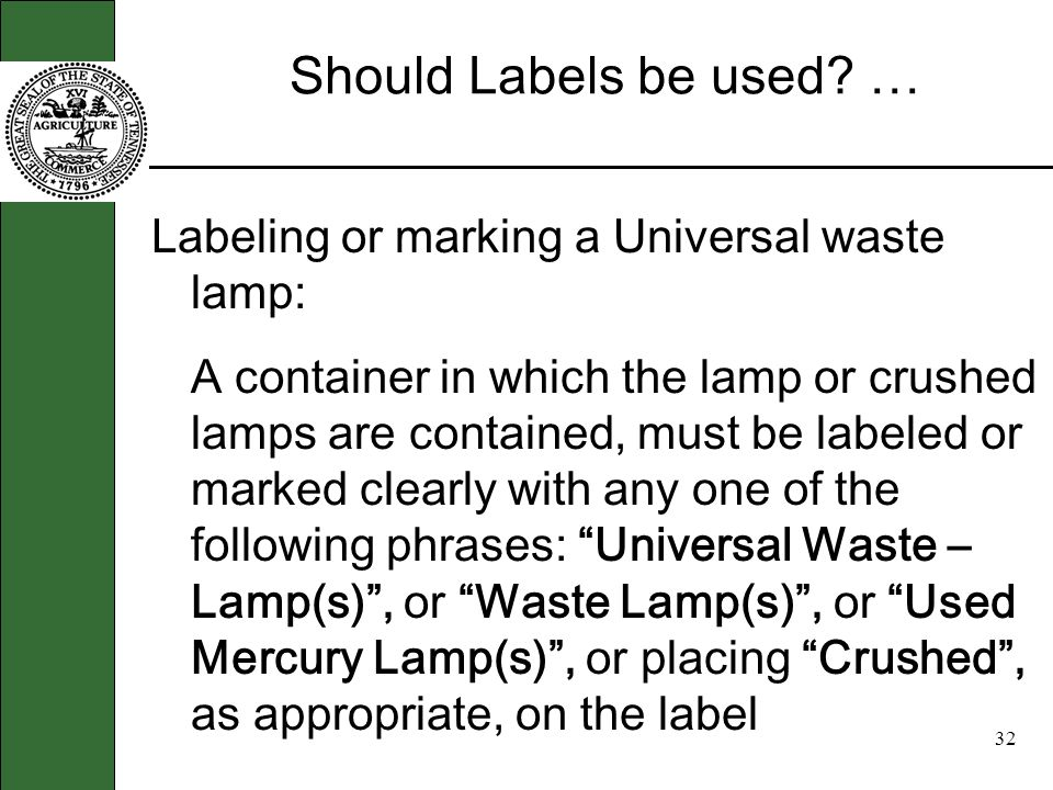 31 Tell me more … Two other types Universal waste handlers are: Households - (Are Exempt) Conditionally Exempt Small Quantity generators of hazardous waste (CESQHW) that meet the conditions for exemption.