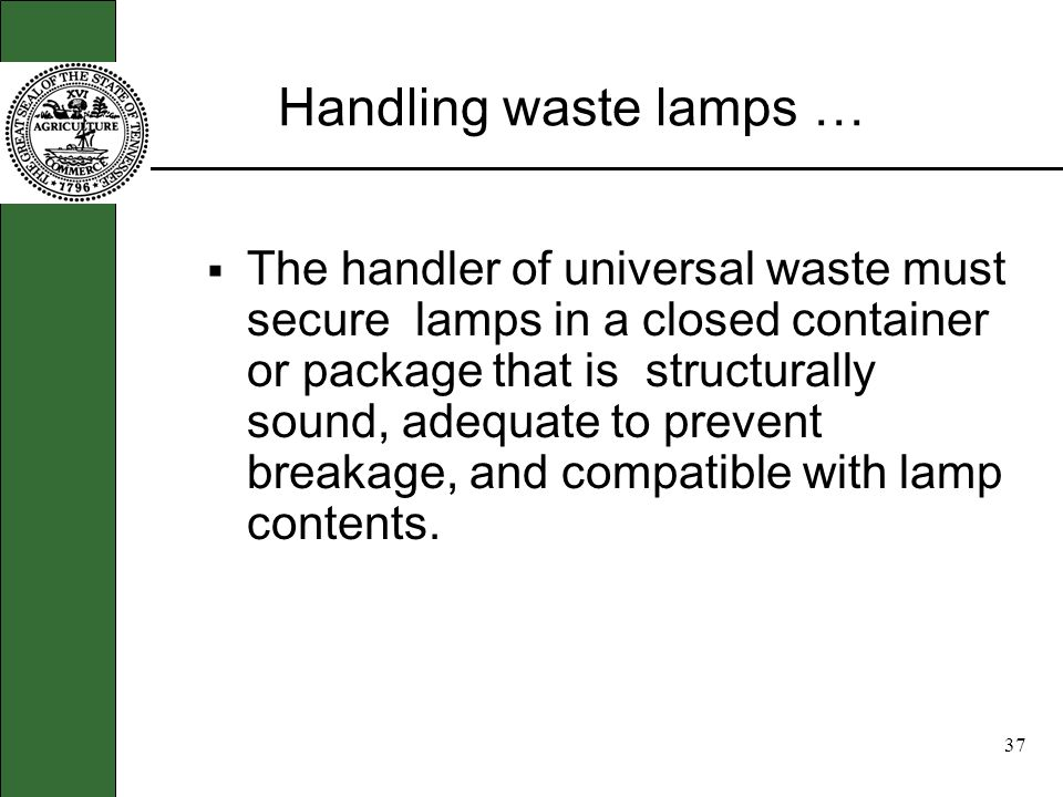 36 More about Universal Waste … Universal Waste Transporter a person engaged in the off-site transportation of universal waste by air, rail, highway, and/or water Waste management a Small Quantity Handler of Universal Waste must manage lamps in a way that prevents releases of any universal waste to the environment as follows: