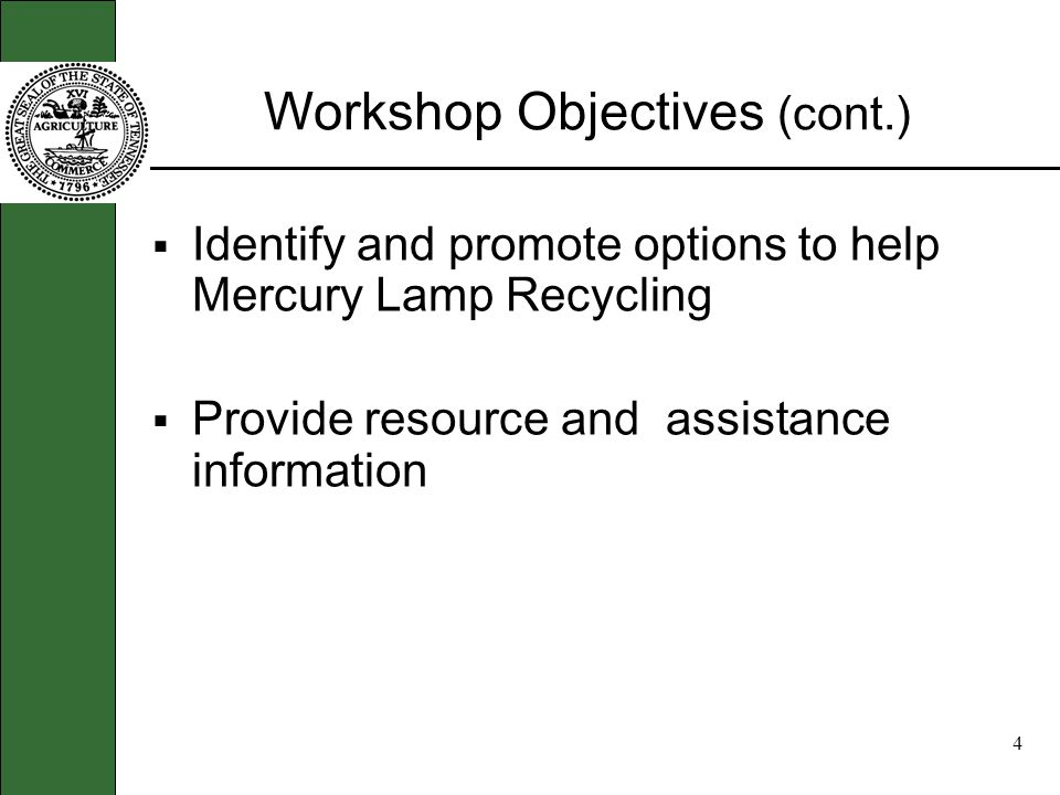 3 Workshop Objectives Educate the tanning industry on the hazards of Mercury Explain the Universal Waste Rule and Policy and their regulatory impacts Review and encourage Best Management Practices for handling Mercury Lamp Products to reduce exposure risk and pollution
