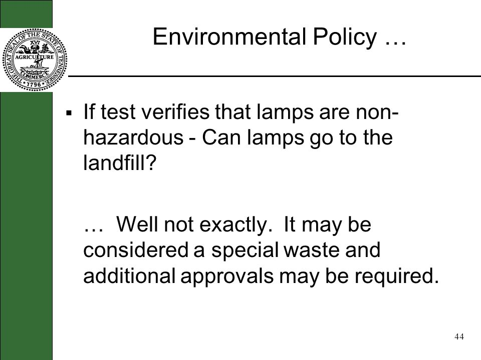 43 Environmental Policy … Policy requires generators of Universal Waste to verify that used lamps are not hazardous, if disposed of instead of recycled.