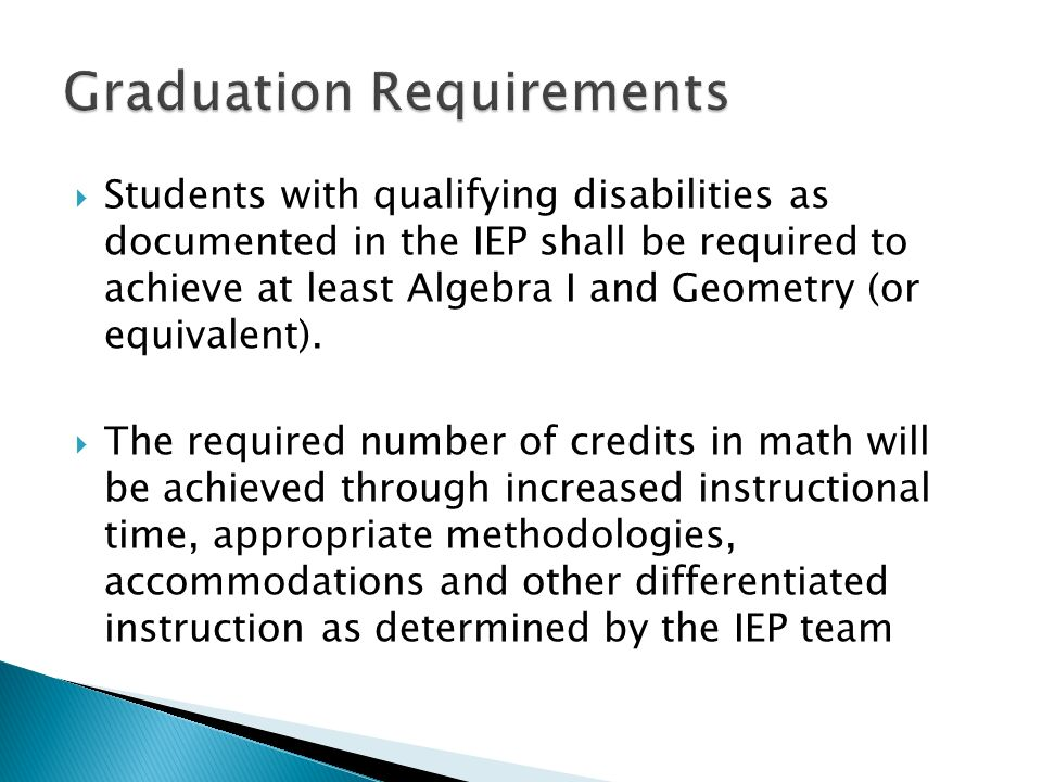 Students with qualifying disabilities as documented in the IEP shall be required to achieve at least Algebra I and Geometry (or equivalent).