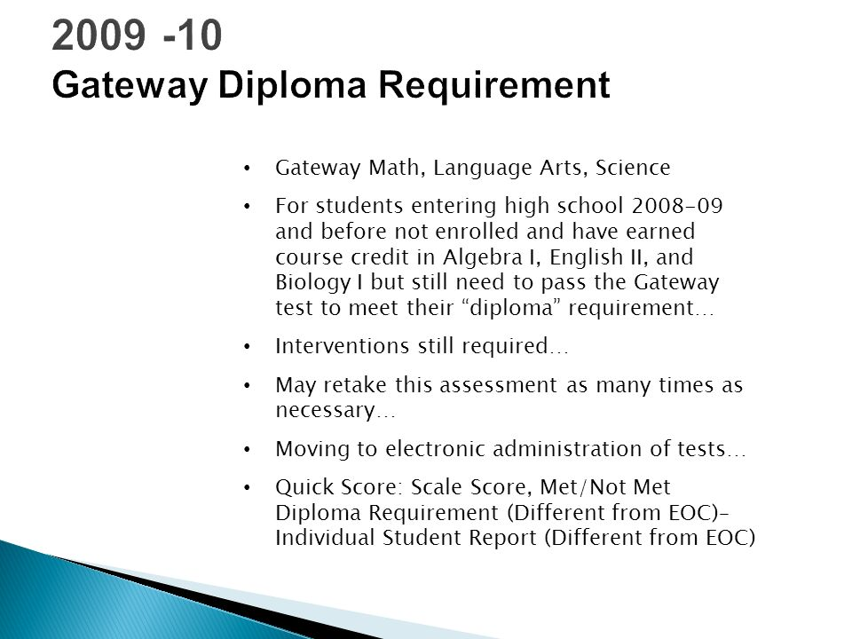 Gateway Math, Language Arts, Science For students entering high school 2008-09 and before not enrolled and have earned course credit in Algebra I, English II, and Biology I but still need to pass the Gateway test to meet their diploma requirement… Interventions still required… May retake this assessment as many times as necessary… Moving to electronic administration of tests… Quick Score: Scale Score, Met/Not Met Diploma Requirement (Different from EOC)– Individual Student Report (Different from EOC)