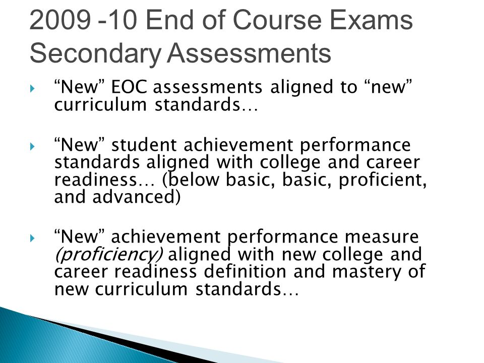 New EOC assessments aligned to new curriculum standards… New student achievement performance standards aligned with college and career readiness… (below basic, basic, proficient, and advanced) New achievement performance measure (proficiency) aligned with new college and career readiness definition and mastery of new curriculum standards… 2009 -10 End of Course Exams Secondary Assessments