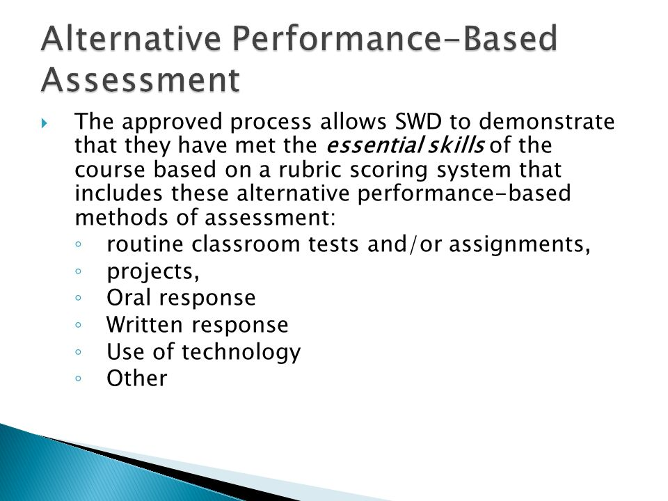 The approved process allows SWD to demonstrate that they have met the essential skills of the course based on a rubric scoring system that includes these alternative performance-based methods of assessment: routine classroom tests and/or assignments, projects, Oral response Written response Use of technology Other