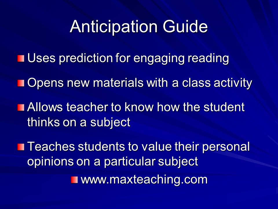 Anticipation Guide Uses prediction for engaging reading Opens new materials with a class activity Allows teacher to know how the student thinks on a s