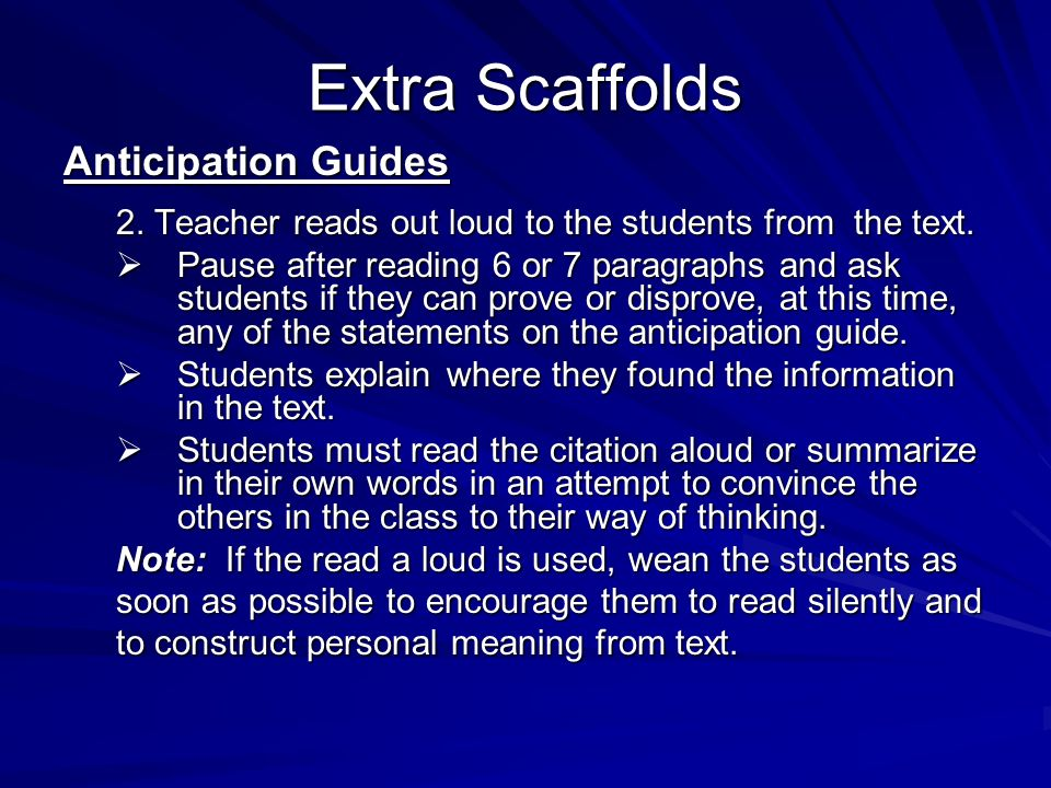 Extra Scaffolds Anticipation Guides 2. Teacher reads out loud to the students from the text. Pause after reading 6 or 7 paragraphs and ask students if