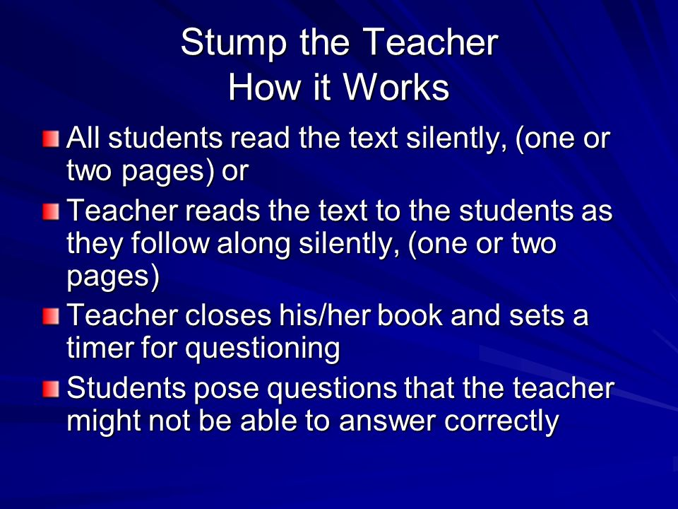 Stump the Teacher How it Works All students read the text silently, (one or two pages) or Teacher reads the text to the students as they follow along