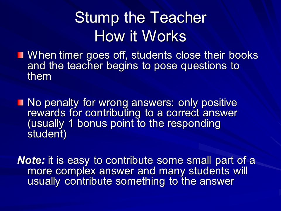 Stump the Teacher How it Works When timer goes off, students close their books and the teacher begins to pose questions to them No penalty for wrong a