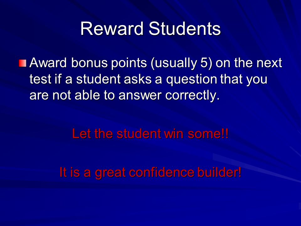 Reward Students Award bonus points (usually 5) on the next test if a student asks a question that you are not able to answer correctly. Let the studen