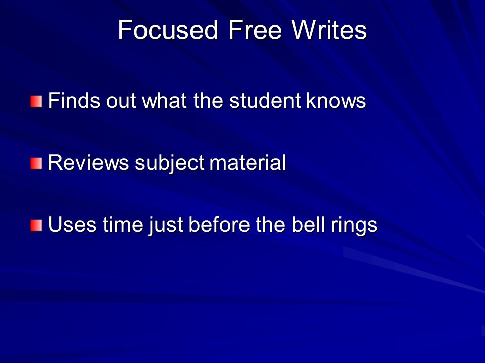 Focused Free Writes Finds out what the student knows Reviews subject material Uses time just before the bell rings
