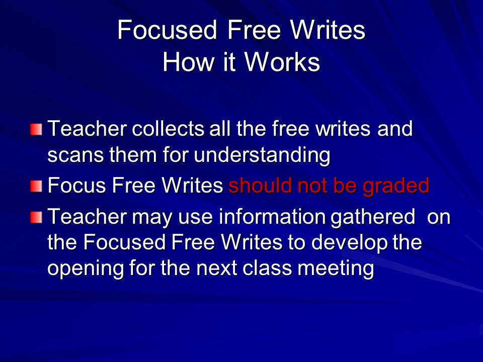 Focused Free Writes How it Works Teacher collects all the free writes and scans them for understanding Focus Free Writes should not be graded Teacher