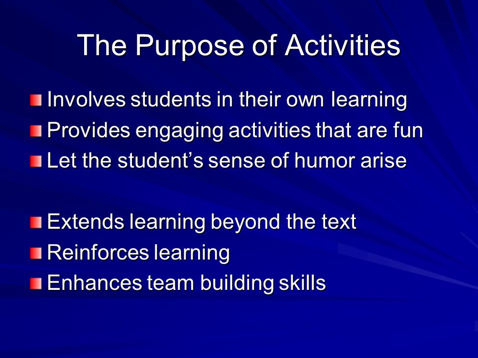The Purpose of Activities Involves students in their own learning Provides engaging activities that are fun Let the students sense of humor arise Exte
